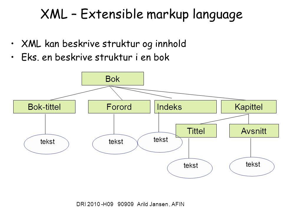 DRI 2010 -H09 90909 Arild Jansen, AFIN XML – Extensible markup language XML kan beskrive struktur og innhold Eks. en beskrive struktur i en bok Bok Fo