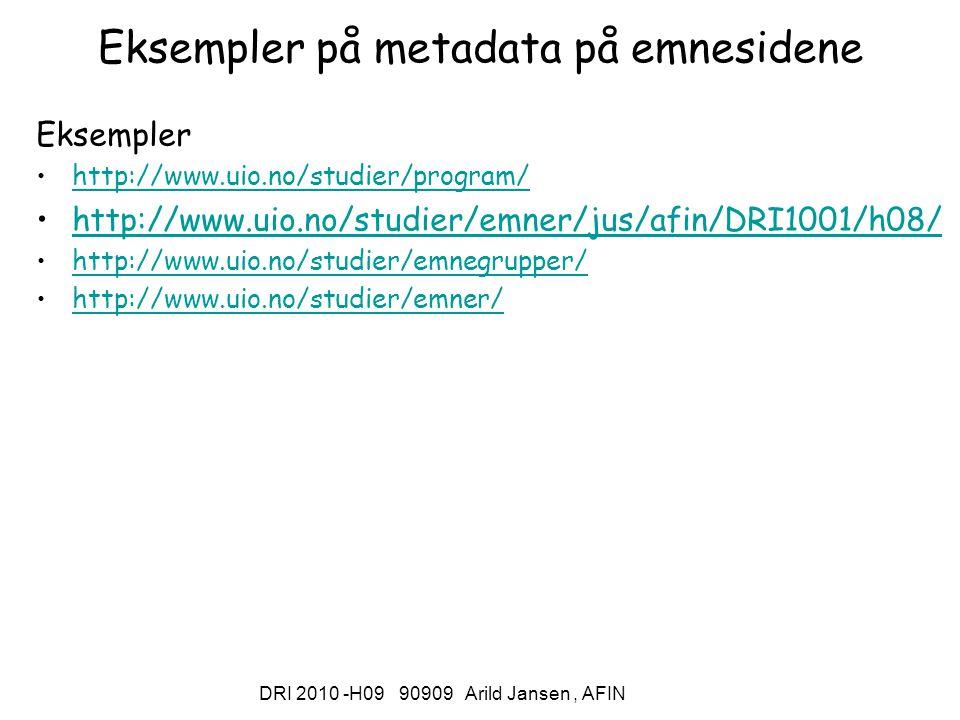 DRI 2010 -H09 90909 Arild Jansen, AFIN Eksempler på metadata på emnesidene Eksempler http://www.uio.no/studier/program/ http://www.uio.no/studier/emner/jus/afin/DRI1001/h08/ http://www.uio.no/studier/emnegrupper/ http://www.uio.no/studier/emner/