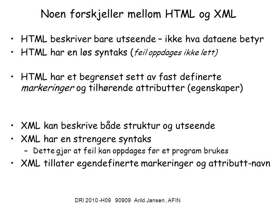 DRI 2010 -H09 90909 Arild Jansen, AFIN Noen forskjeller mellom HTML og XML HTML beskriver bare utseende – ikke hva dataene betyr HTML har en løs syntaks ( feil oppdages ikke lett) HTML har et begrenset sett av fast definerte markeringer og tilhørende attributter (egenskaper) XML kan beskrive både struktur og utseende XML har en strengere syntaks –Dette gjør at feil kan oppdages før et program brukes XML tillater egendefinerte markeringer og attributt-navn