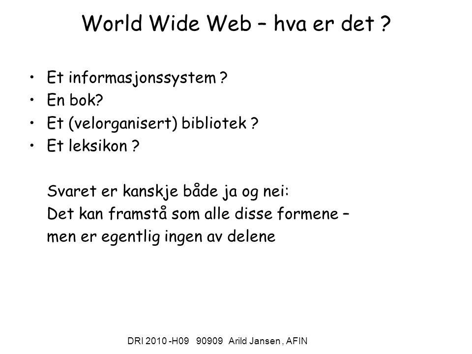 DRI 2010 -H09 90909 Arild Jansen, AFIN World Wide Web – hva er det ? Et informasjonssystem ? En bok? Et (velorganisert) bibliotek ? Et leksikon ? Svar
