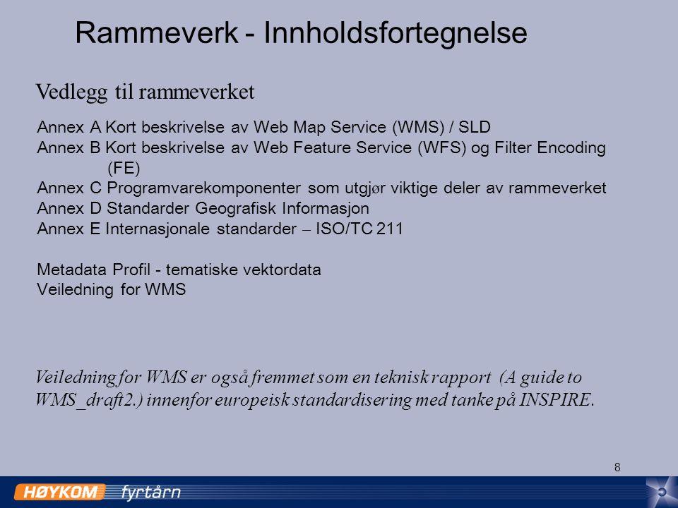 8 Rammeverk - Innholdsfortegnelse Annex A Kort beskrivelse av Web Map Service (WMS) / SLD Annex B Kort beskrivelse av Web Feature Service (WFS) og Filter Encoding (FE) Annex C Programvarekomponenter som utgj ø r viktige deler av rammeverket Annex D Standarder Geografisk Informasjon Annex E Internasjonale standarder – ISO/TC 211 Metadata Profil - tematiske vektordata Veiledning for WMS Vedlegg til rammeverket Veiledning for WMS er også fremmet som en teknisk rapport (A guide to WMS_draft2.) innenfor europeisk standardisering med tanke på INSPIRE.