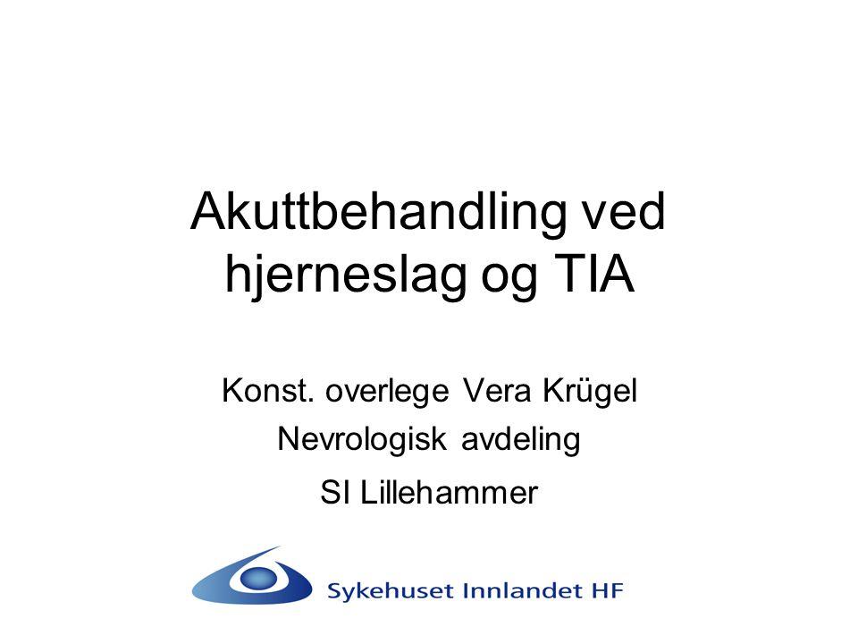 Akuttbehandling ved hjerneslag og TIA Konst. overlege Vera Krügel Nevrologisk avdeling SI Lillehammer