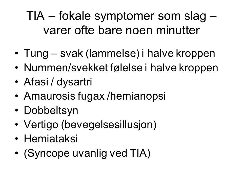 TIA – fokale symptomer som slag – varer ofte bare noen minutter Tung – svak (lammelse) i halve kroppen Nummen/svekket følelse i halve kroppen Afasi /