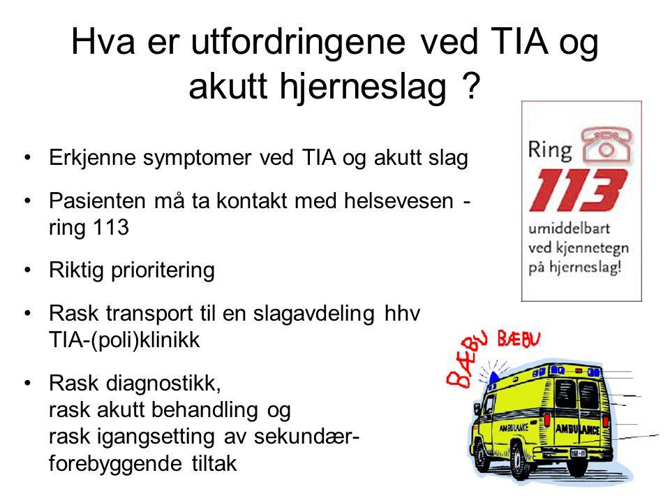 Hva er utfordringene ved TIA og akutt hjerneslag ? Erkjenne symptomer ved TIA og akutt slag Pasienten må ta kontakt med helsevesen - ring 113 Riktig p