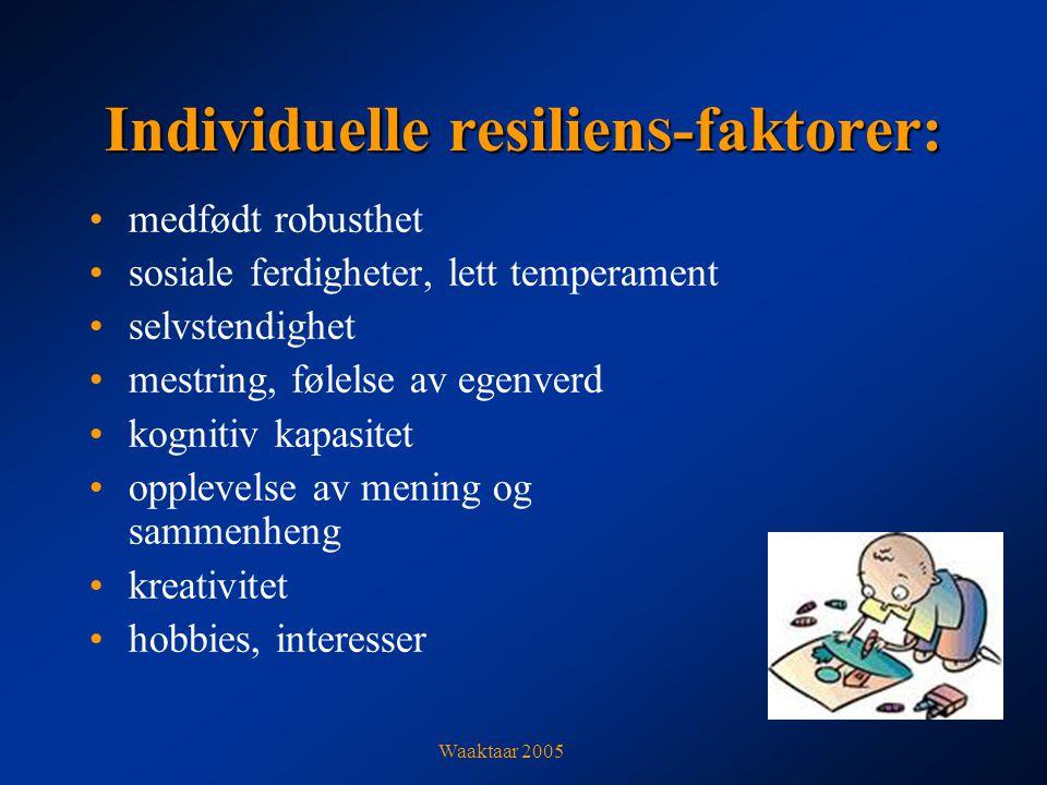 Individuelle resilien S -faktorer: medfødt robusthet sosiale ferdigheter, lett temperament selvstendighet mestring, følelse av egenverd kognitiv kapasitet opplevelse av mening og sammenheng kreativitet hobbies, interesser Waaktaar 2005