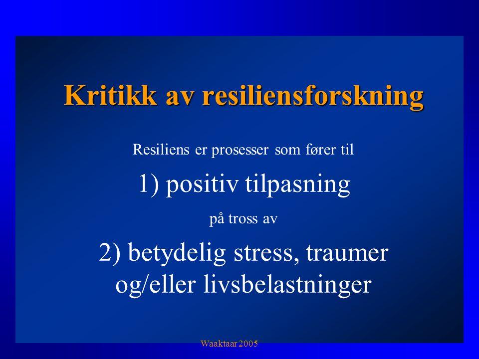 Kritikk av resiliensforskning Resiliens er prosesser som fører til 1) positiv tilpasning på tross av 2) betydelig stress, traumer og/eller livsbelastninger Waaktaar 2005