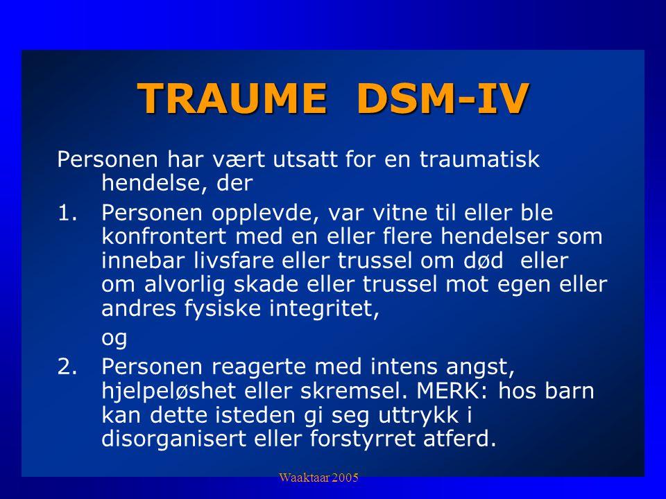 TRAUME DSM-IV Personen har vært utsatt for en traumatisk hendelse, der 1.Personen opplevde, var vitne til eller ble konfrontert med en eller flere hendelser som innebar livsfare eller trussel om død eller om alvorlig skade eller trussel mot egen eller andres fysiske integritet, og 2.