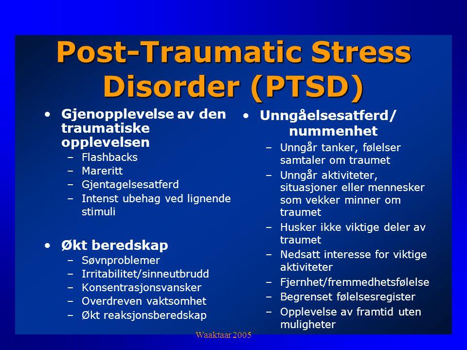 Post-Traumatic Stress Disorder (PTSD) Gjenopplevelse av den traumatiske opplevelsen –Flashbacks –Mareritt –Gjentagelsesatferd –Intenst ubehag ved lignende stimuli Økt beredskap –Søvnproblemer –Irritabilitet/sinneutbrudd –Konsentrasjonsvansker –Overdreven vaktsomhet –Økt reaksjonsberedskap Unngåelsesatferd/ nummenhet –Unngår tanker, følelser samtaler om traumet –Unngår aktiviteter, situasjoner eller mennesker som vekker minner om traumet –Husker ikke viktige deler av traumet –Nedsatt interesse for viktige aktiviteter –Fjernhet/fremmedhetsfølelse –Begrenset følelsesregister –Opplevelse av framtid uten muligheter Waaktaar 2005