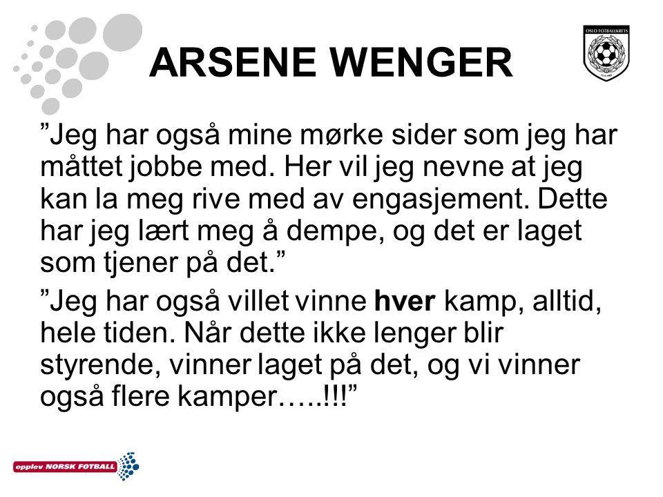 """ARSENE WENGER """"Jeg har også mine mørke sider som jeg har måttet jobbe med. Her vil jeg nevne at jeg kan la meg rive med av engasjement. Dette har jeg"""