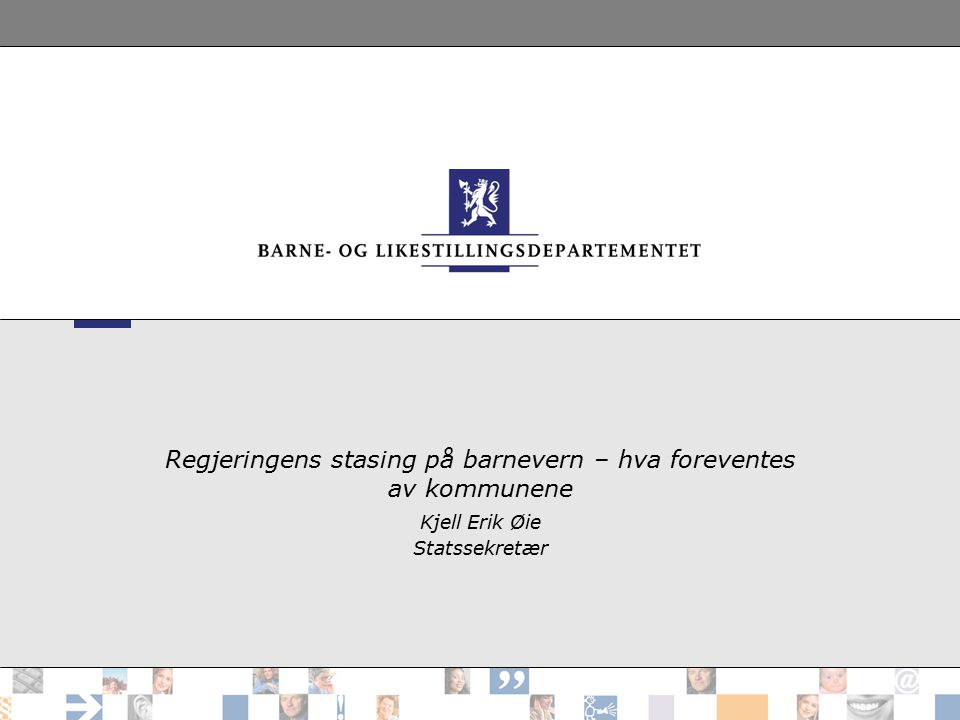 Regjeringens stasing på barnevern – hva foreventes av kommunene Kjell Erik Øie Statssekretær
