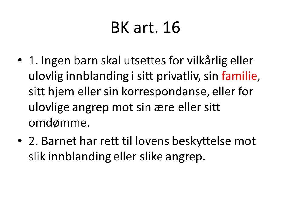 BK art. 16 1. Ingen barn skal utsettes for vilkårlig eller ulovlig innblanding i sitt privatliv, sin familie, sitt hjem eller sin korrespondanse, elle