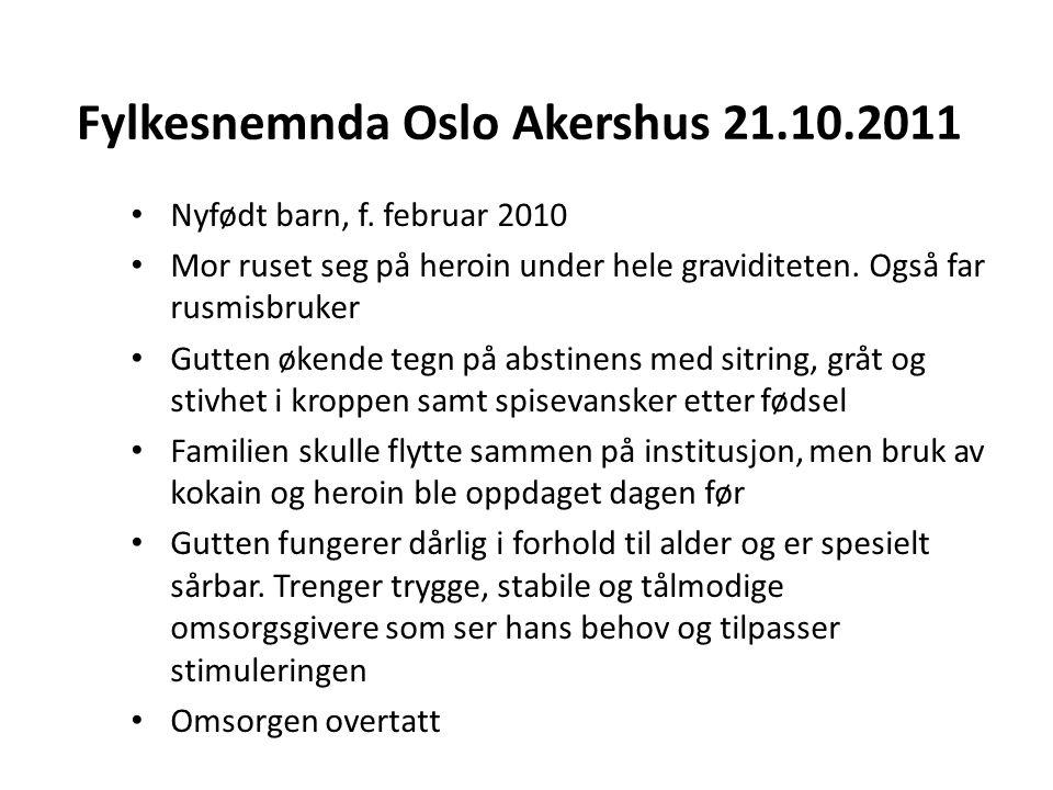 Fylkesnemnda Oslo Akershus 21.10.2011 Nyfødt barn, f. februar 2010 Mor ruset seg på heroin under hele graviditeten. Også far rusmisbruker Gutten økend