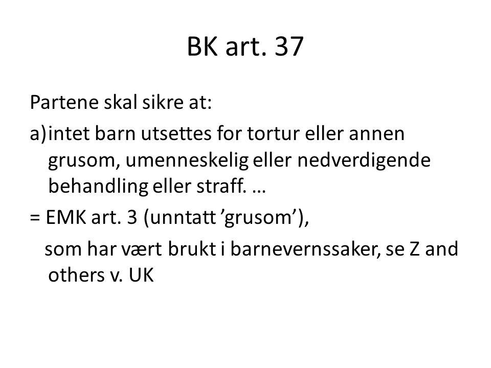 BK art. 37 Partene skal sikre at: a)intet barn utsettes for tortur eller annen grusom, umenneskelig eller nedverdigende behandling eller straff. … = E