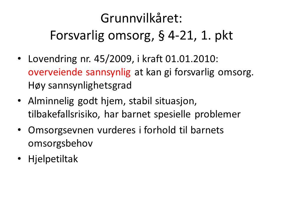 Grunnvilkåret: Forsvarlig omsorg, § 4-21, 1. pkt Lovendring nr. 45/2009, i kraft 01.01.2010: overveiende sannsynlig at kan gi forsvarlig omsorg. Høy s