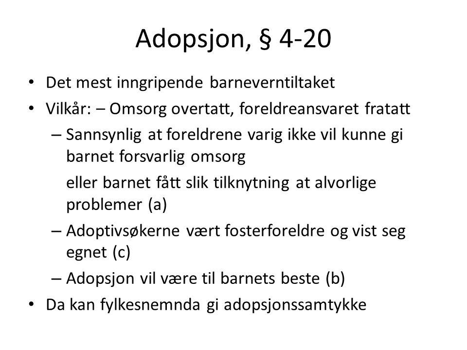 Adopsjon, § 4-20 Det mest inngripende barneverntiltaket Vilkår: – Omsorg overtatt, foreldreansvaret fratatt – Sannsynlig at foreldrene varig ikke vil kunne gi barnet forsvarlig omsorg eller barnet fått slik tilknytning at alvorlige problemer (a) – Adoptivsøkerne vært fosterforeldre og vist seg egnet (c) – Adopsjon vil være til barnets beste (b) Da kan fylkesnemnda gi adopsjonssamtykke