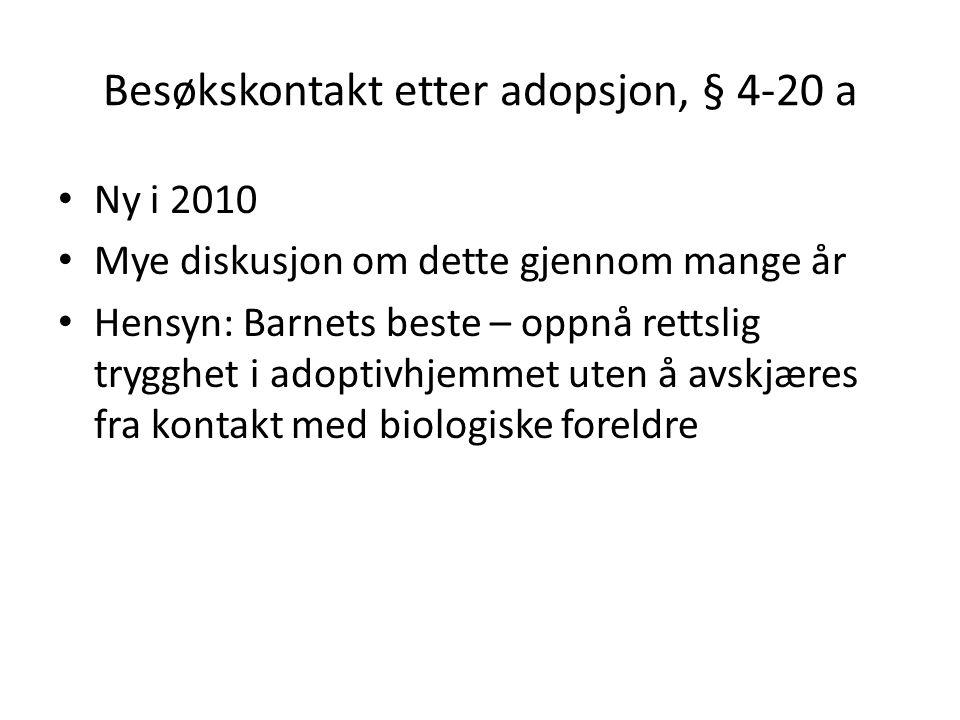 Besøkskontakt etter adopsjon, § 4-20 a Ny i 2010 Mye diskusjon om dette gjennom mange år Hensyn: Barnets beste – oppnå rettslig trygghet i adoptivhjemmet uten å avskjæres fra kontakt med biologiske foreldre