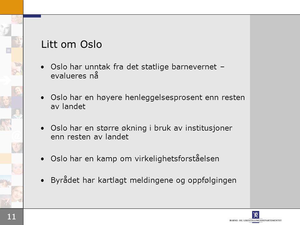 11 Litt om Oslo Oslo har unntak fra det statlige barnevernet – evalueres nå Oslo har en høyere henleggelsesprosent enn resten av landet Oslo har en større økning i bruk av institusjoner enn resten av landet Oslo har en kamp om virkelighetsforståelsen Byrådet har kartlagt meldingene og oppfølgingen