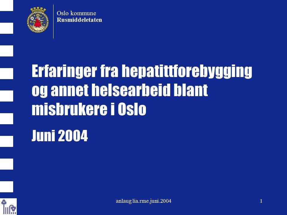 anlaug lia.rme.juni.20041 Oslo kommune Rusmiddeletaten Erfaringer fra hepatittforebygging og annet helsearbeid blant misbrukere i Oslo Juni 2004