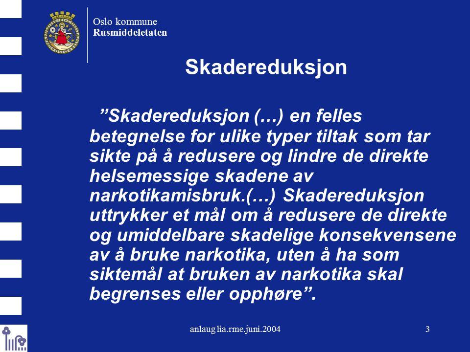 anlaug lia.rme.juni.20043 Oslo kommune Rusmiddeletaten Skadereduksjon Skadereduksjon (…) en felles betegnelse for ulike typer tiltak som tar sikte på å redusere og lindre de direkte helsemessige skadene av narkotikamisbruk.(…) Skadereduksjon uttrykker et mål om å redusere de direkte og umiddelbare skadelige konsekvensene av å bruke narkotika, uten å ha som siktemål at bruken av narkotika skal begrenses eller opphøre .