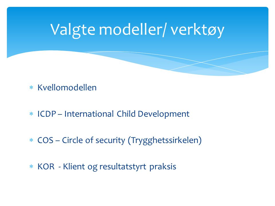  Kvellomodellen  ICDP – International Child Development  COS – Circle of security (Trygghetssirkelen)  KOR - Klient og resultatstyrt praksis Valgt