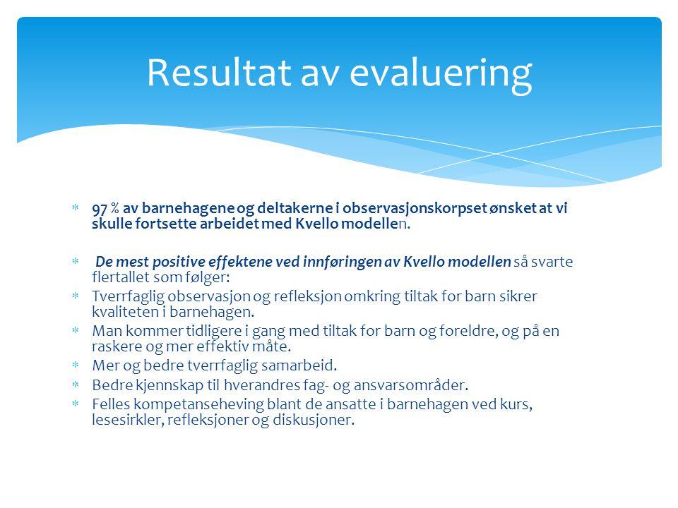  97 % av barnehagene og deltakerne i observasjonskorpset ønsket at vi skulle fortsette arbeidet med Kvello modellen.  De mest positive effektene ved