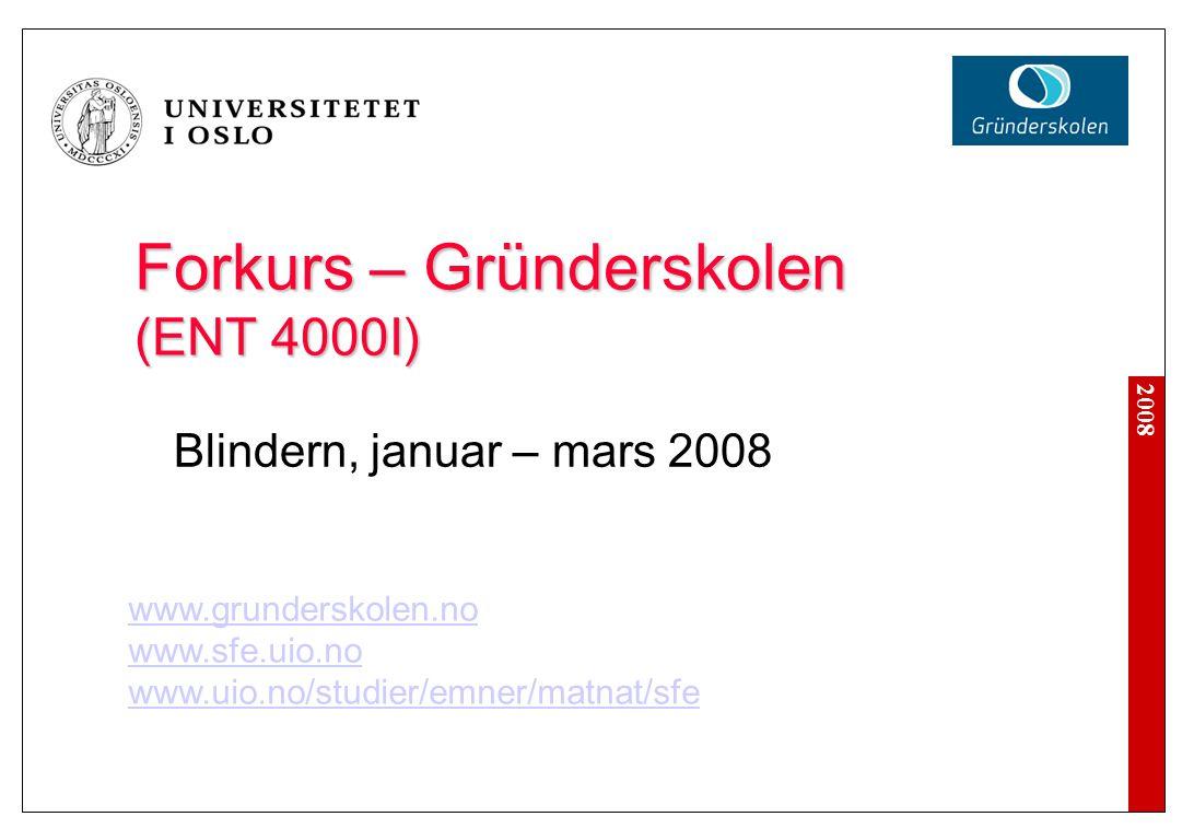 2008 Forkurs – Gründerskolen (ENT 4000I) Blindern, januar – mars 2008 www.grunderskolen.no www.sfe.uio.no www.uio.no/studier/emner/matnat/sfe