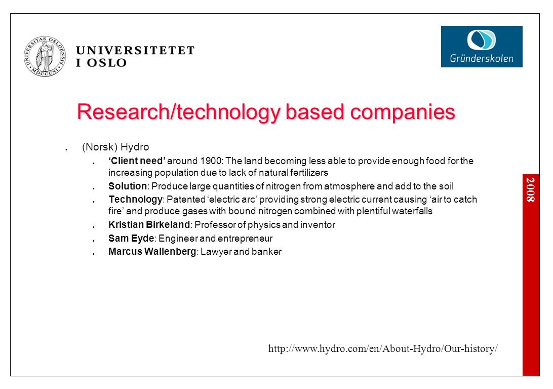 2008 Research/technology based companies Fast Search & Transfer Client need around in 1990's: Need for fast access to supporting data for business decisions Solution: Efficient and accurate accessing of data from digital media Technology: Digital search engines Research at NTNU: John Lervik and Espen Brodin John M.