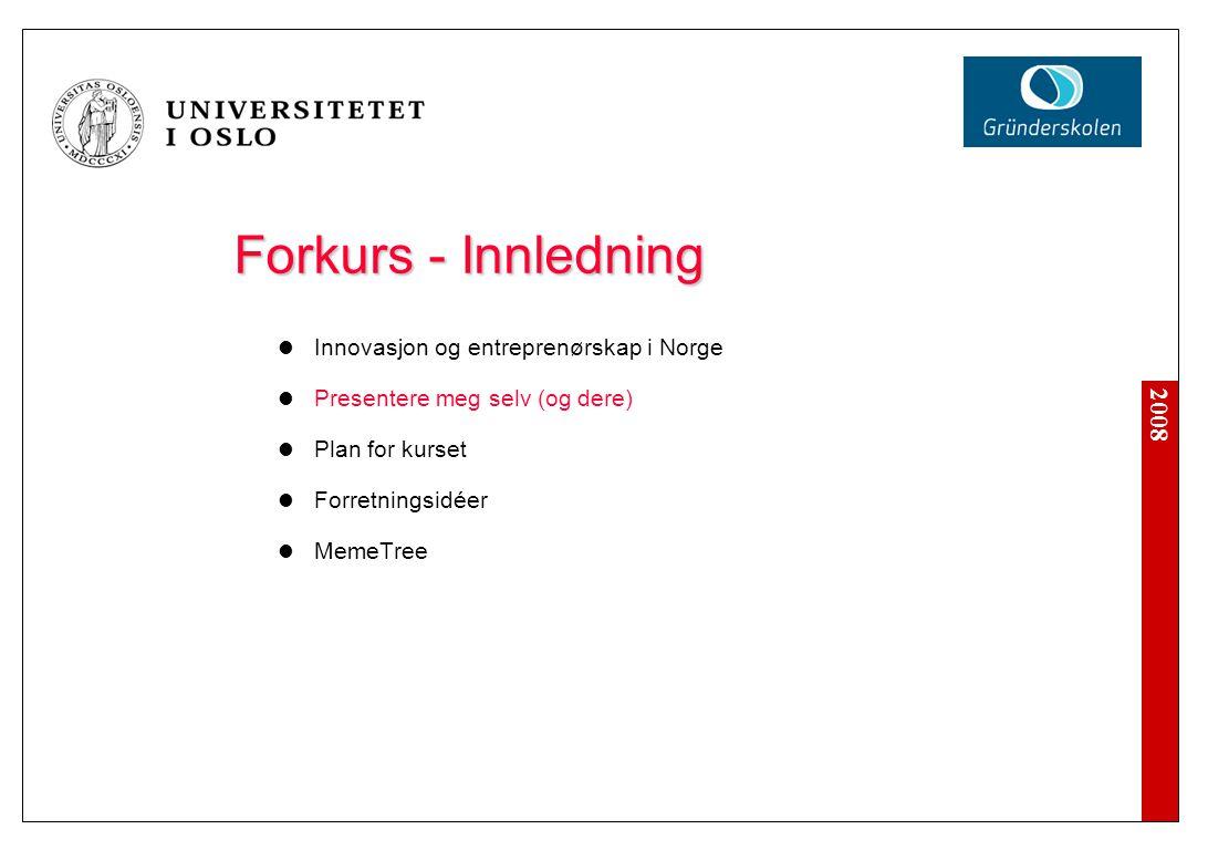 2008 Forkurs - Innledning Innovasjon og entreprenørskap i Norge Presentere meg selv (og dere) Plan for kurset Forretningsidéer MemeTree