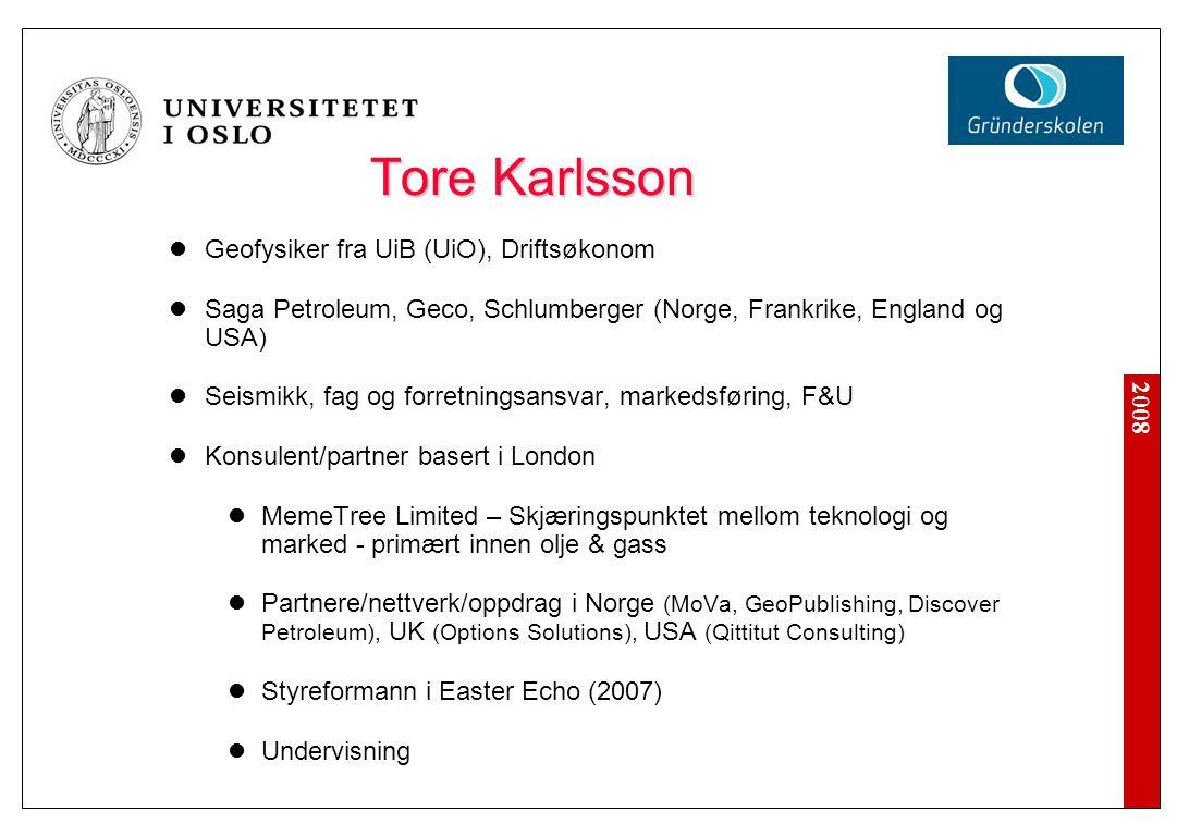 2008 Tore Karlsson Geofysiker fra UiB (UiO), Driftsøkonom Saga Petroleum, Geco, Schlumberger (Norge, Frankrike, England og USA) Seismikk, fag og forretningsansvar, markedsføring, F&U Konsulent/partner basert i London MemeTree Limited – Skjæringspunktet mellom teknologi og marked - primært innen olje & gass Partnere/nettverk/oppdrag i Norge (MoVa, GeoPublishing, Discover Petroleum), UK (Options Solutions), USA (Qittitut Consulting) Styreformann i Easter Echo (2007) Undervisning