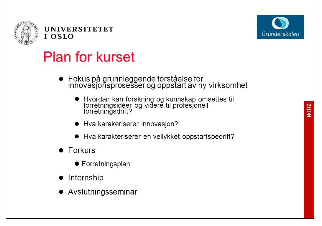 2008 Plan for kurset Fokus på grunnleggende forståelse for innovasjonsprosesser og oppstart av ny virksomhet Hvordan kan forskning og kunnskap omsettes til forretningsidéer og videre til profesjonell forretningsdrift.