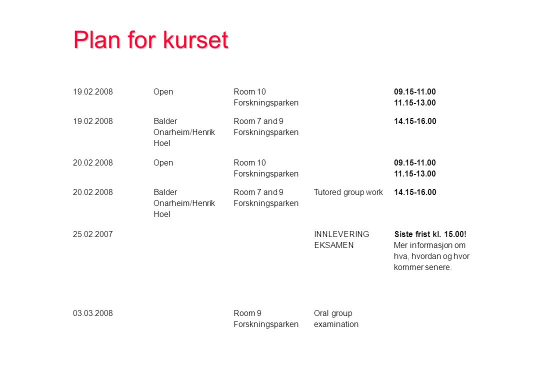 Plan for kurset 19.02.2008Open Room 10 Forskningsparken 09.15-11.00 11.15-13.00 19.02.2008 Balder Onarheim/Henrik Hoel Room 7 and 9 Forskningsparken 14.15-16.00 20.02.2008Open Room 10 Forskningsparken 09.15-11.00 11.15-13.00 20.02.2008 Balder Onarheim/Henrik Hoel Room 7 and 9 Forskningsparken Tutored group work 14.15-16.00 25.02.2007 INNLEVERING EKSAMEN Siste frist kl.
