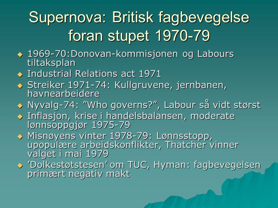 Supernova: Britisk fagbevegelse foran stupet 1970-79  1969-70:Donovan-kommisjonen og Labours tiltaksplan  Industrial Relations act 1971  Streiker 1971-74: Kullgruvene, jernbanen, havnearbeidere  Nyvalg-74: Who governs , Labour så vidt størst  Inflasjon, krise i handelsbalansen, moderate lønnsoppgjør 1975-79  Misnøyens vinter 1978-79: Lønnsstopp, upopulære arbeidskonflikter, Thatcher vinner valget i mai 1979  'Dolkestøtstesen' om TUC, Hyman: fagbevegelsen primært negativ makt