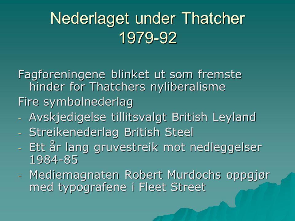 Nederlaget under Thatcher II  Dramatisk svekking av fagforeningenes legale rettigheter  Høy arbeidsløshet og omstrukturering av arbeidsmarkedet  Fem millioner færre fagorganiserte  Hardere linje fra arbeidsgiverne, bare fire av ti aksepterte fagforeninger på 90-tallet  Laveste antall registrerte arbeidskonflikter noensinne