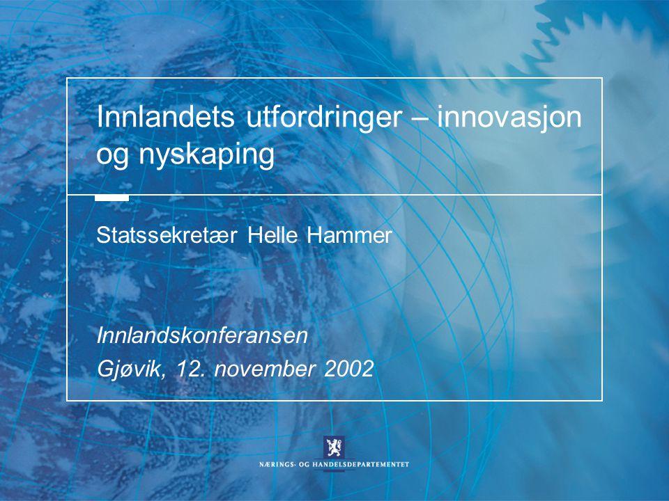 Innlandets utfordringer – innovasjon og nyskaping Statssekretær Helle Hammer Innlandskonferansen Gjøvik, 12. november 2002