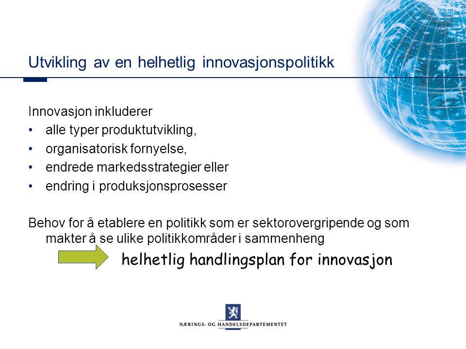 Utvikling av en helhetlig innovasjonspolitikk Innovasjon inkluderer alle typer produktutvikling, organisatorisk fornyelse, endrede markedsstrategier e