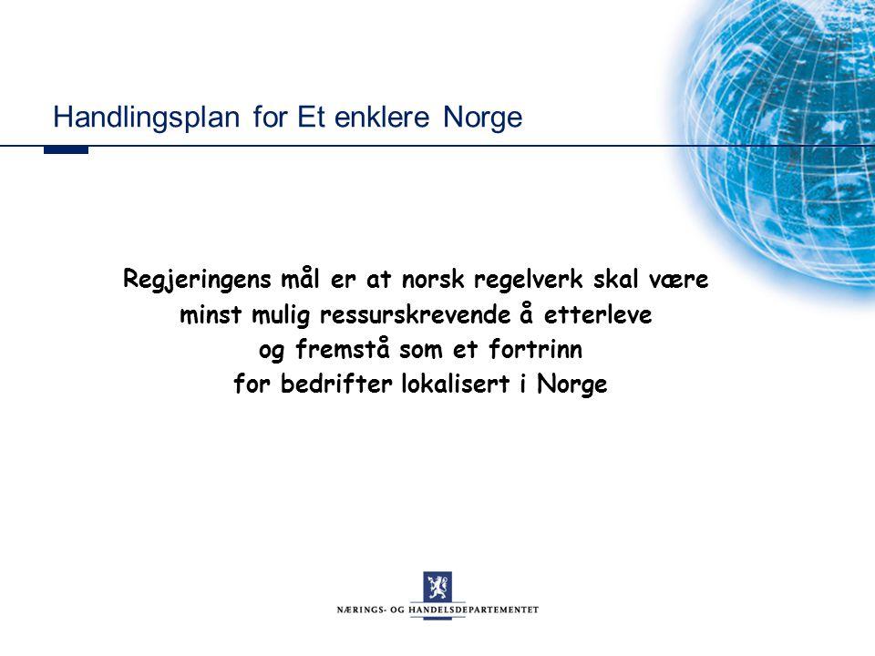 Handlingsplan for Et enklere Norge Regjeringens mål er at norsk regelverk skal være minst mulig ressurskrevende å etterleve og fremstå som et fortrinn