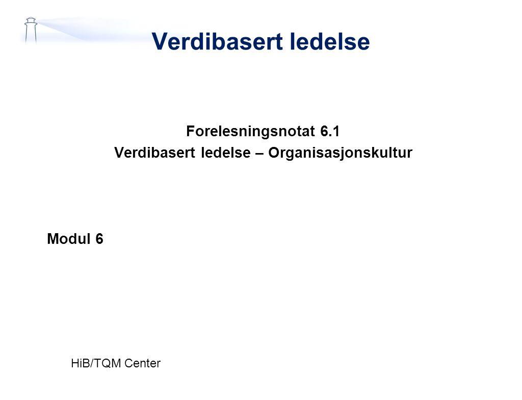 Verdibasert ledelse Forelesningsnotat 6.1 Verdibasert ledelse – Organisasjonskultur Modul 6 HiB/TQM Center