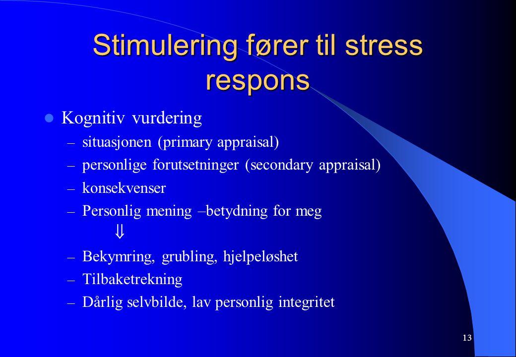 13 Stimulering fører til stress respons Kognitiv vurdering – situasjonen (primary appraisal) – personlige forutsetninger (secondary appraisal) – konsekvenser – Personlig mening –betydning for meg  – Bekymring, grubling, hjelpeløshet – Tilbaketrekning – Dårlig selvbilde, lav personlig integritet