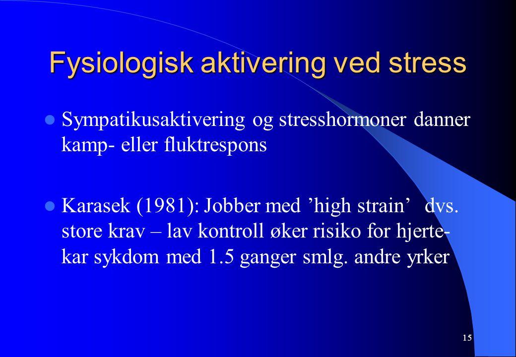 15 Fysiologisk aktivering ved stress Sympatikusaktivering og stresshormoner danner kamp- eller fluktrespons Karasek (1981): Jobber med 'high strain'dvs.