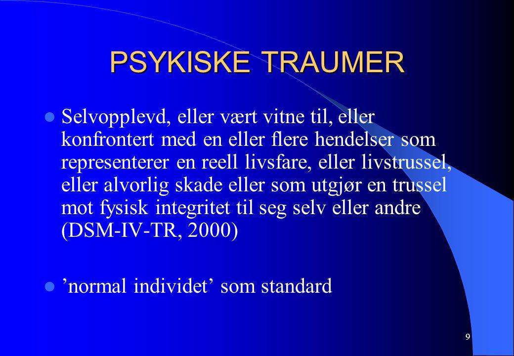 9 PSYKISKE TRAUMER Selvopplevd, eller vært vitne til, eller konfrontert med en eller flere hendelser som representerer en reell livsfare, eller livstrussel, eller alvorlig skade eller som utgjør en trussel mot fysisk integritet til seg selv eller andre (DSM-IV-TR, 2000) 'normal individet' som standard