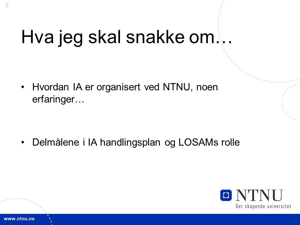 2 Hva jeg skal snakke om… Hvordan IA er organisert ved NTNU, noen erfaringer… Delmålene i IA handlingsplan og LOSAMs rolle