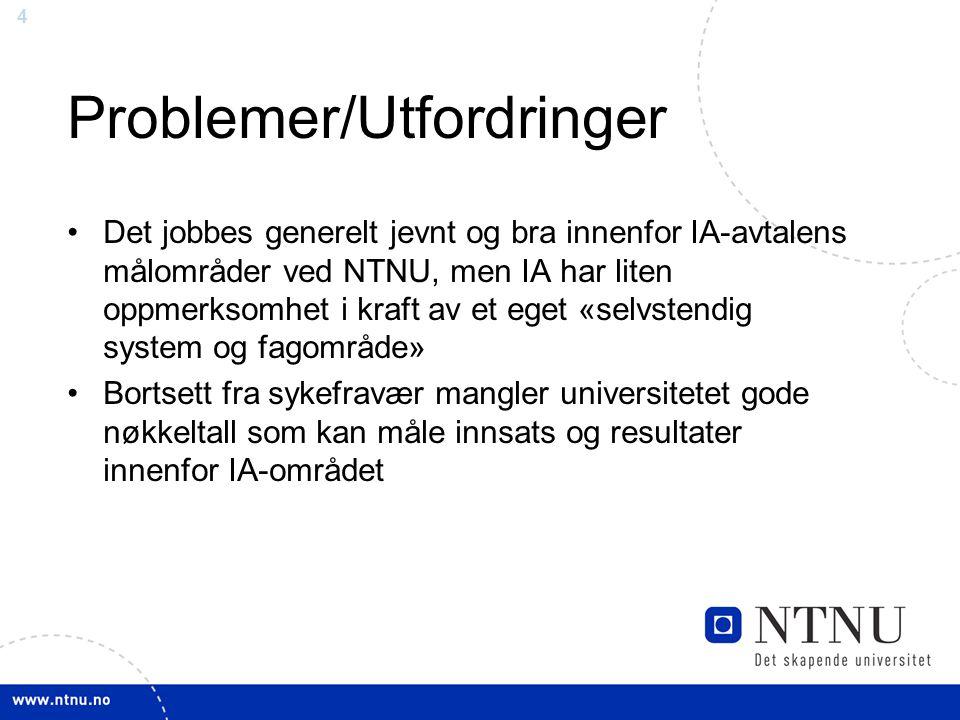 4 Problemer/Utfordringer Det jobbes generelt jevnt og bra innenfor IA-avtalens målområder ved NTNU, men IA har liten oppmerksomhet i kraft av et eget «selvstendig system og fagområde» Bortsett fra sykefravær mangler universitetet gode nøkkeltall som kan måle innsats og resultater innenfor IA-området