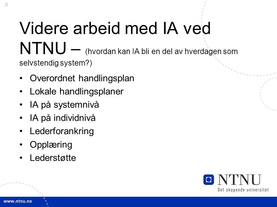 8 Videre arbeid med IA ved NTNU – (hvordan kan IA bli en del av hverdagen som selvstendig system ) Overordnet handlingsplan Lokale handlingsplaner IA på systemnivå IA på individnivå Lederforankring Opplæring Lederstøtte