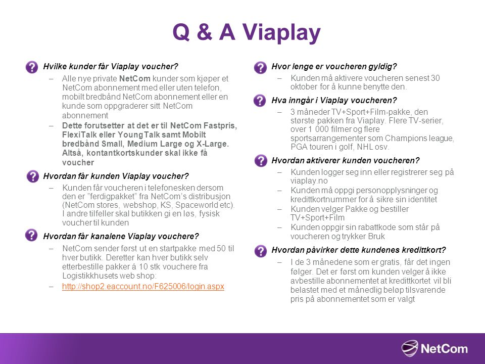 Q & A Viaplay Hvilke kunder får Viaplay voucher? –Alle nye private NetCom kunder som kjøper et NetCom abonnement med eller uten telefon, mobilt bredbå