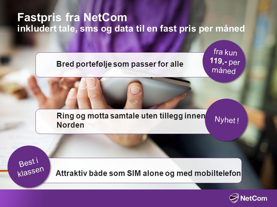 Fastpris fra NetCom inkludert tale, sms og data til en fast pris per måned Bred portefølje som passer for alle Ring og motta samtale uten tillegg innen Norden Attraktiv både som SIM alone og med mobiltelefon fra kun 119,- per måned Nyhet .