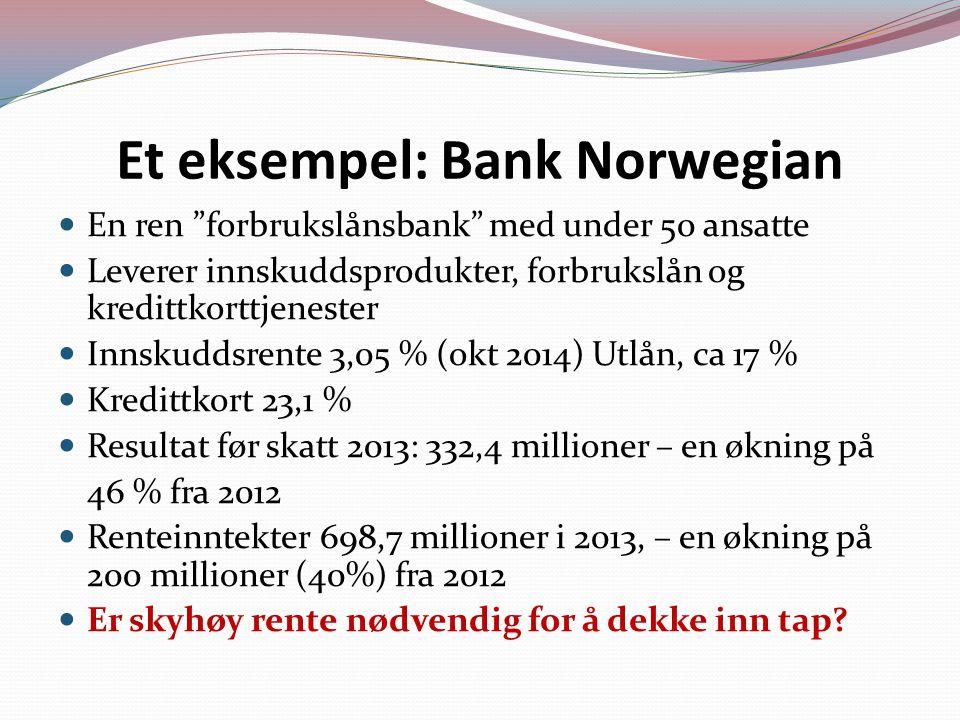 Et eksempel: Bank Norwegian En ren forbrukslånsbank med under 50 ansatte Leverer innskuddsprodukter, forbrukslån og kredittkorttjenester Innskuddsrente 3,05 % (okt 2014) Utlån, ca 17 % Kredittkort 23,1 % Resultat før skatt 2013: 332,4 millioner – en økning på 46 % fra 2012 Renteinntekter 698,7 millioner i 2013, – en økning på 200 millioner (40%) fra 2012 Er skyhøy rente nødvendig for å dekke inn tap?