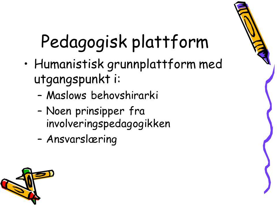 Pedagogisk plattform Humanistisk grunnplattform med utgangspunkt i: –Maslows behovshirarki –Noen prinsipper fra involveringspedagogikken –Ansvarslærin