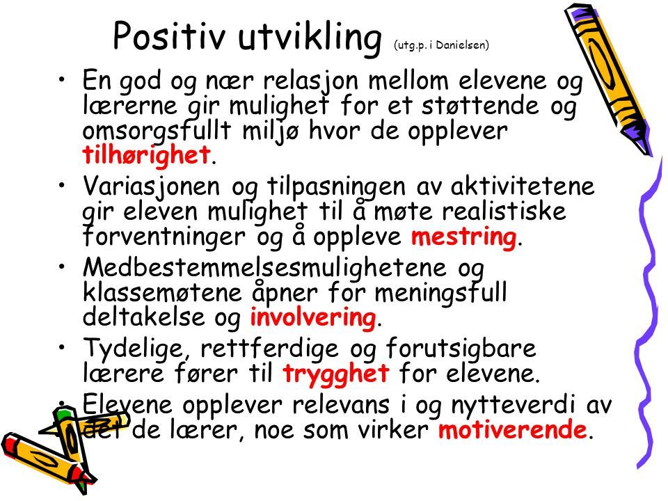 Positiv utvikling (utg.p. i Danielsen) En god og nær relasjon mellom elevene og lærerne gir mulighet for et støttende og omsorgsfullt miljø hvor de op