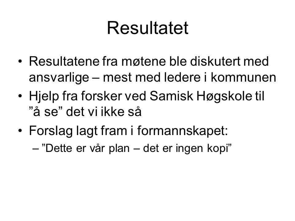 Resultatet Resultatene fra møtene ble diskutert med ansvarlige – mest med ledere i kommunen Hjelp fra forsker ved Samisk Høgskole til å se det vi ikke så Forslag lagt fram i formannskapet: – Dette er vår plan – det er ingen kopi