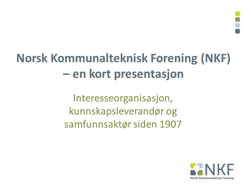 Norsk Kommunalteknisk Forening (NKF) – en kort presentasjon Interesseorganisasjon, kunnskapsleverandør og samfunnsaktør siden 1907